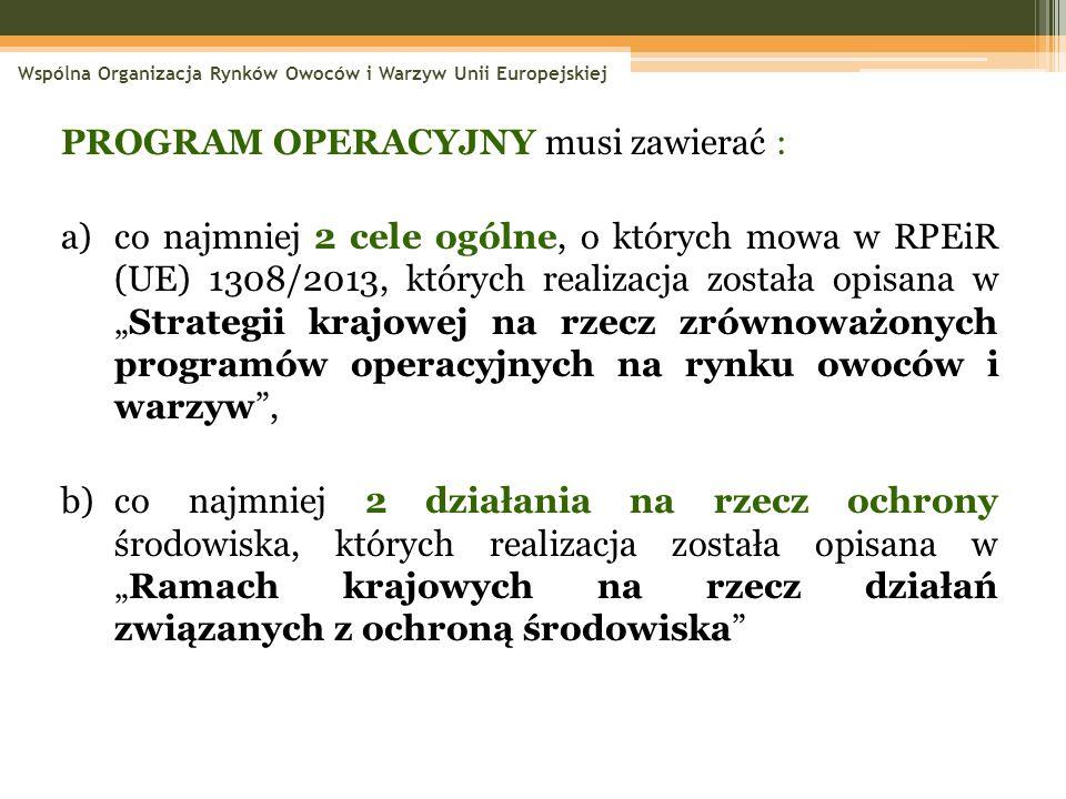 """PROGRAM OPERACYJNY musi zawierać : a)co najmniej 2 cele ogólne, o których mowa w RPEiR (UE) 1308/2013, których realizacja została opisana w """"Strategii krajowej na rzecz zrównoważonych programów operacyjnych na rynku owoców i warzyw , b)co najmniej 2 działania na rzecz ochrony środowiska, których realizacja została opisana w """"Ramach krajowych na rzecz działań związanych z ochroną środowiska Wspólna Organizacja Rynków Owoców i Warzyw Unii Europejskiej"""