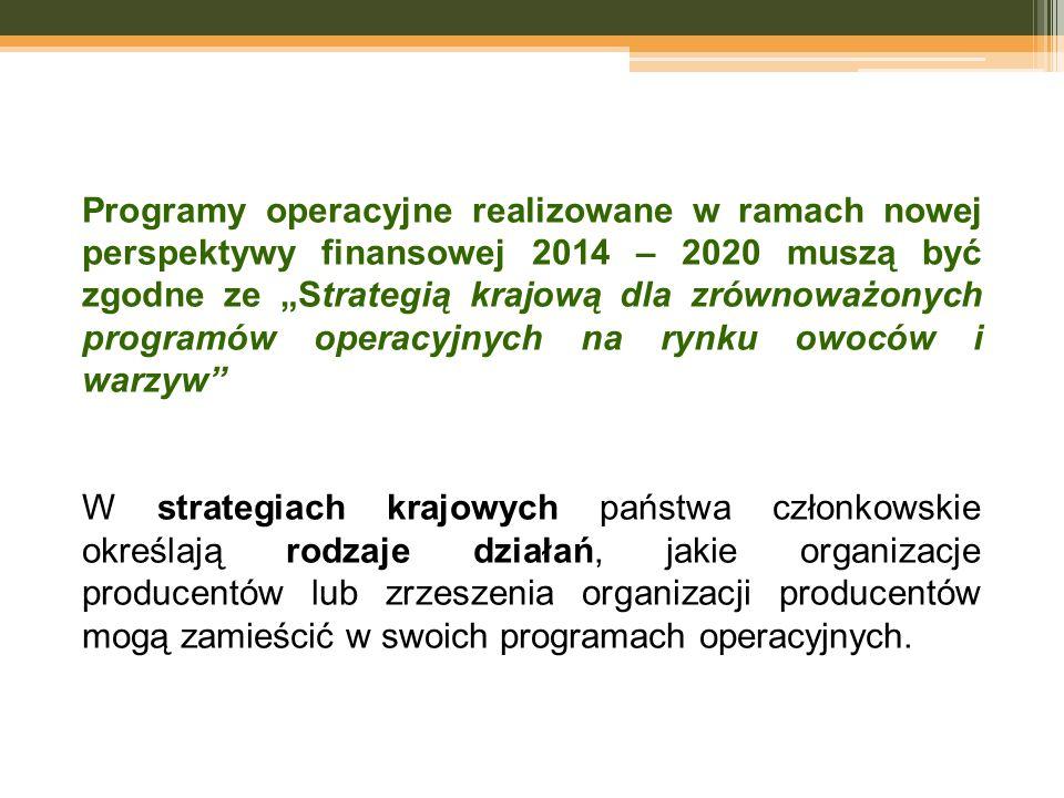 """Programy operacyjne realizowane w ramach nowej perspektywy finansowej 2014 – 2020 muszą być zgodne ze """"Strategią krajową dla zrównoważonych programów operacyjnych na rynku owoców i warzyw W strategiach krajowych państwa członkowskie określają rodzaje działań, jakie organizacje producentów lub zrzeszenia organizacji producentów mogą zamieścić w swoich programach operacyjnych."""