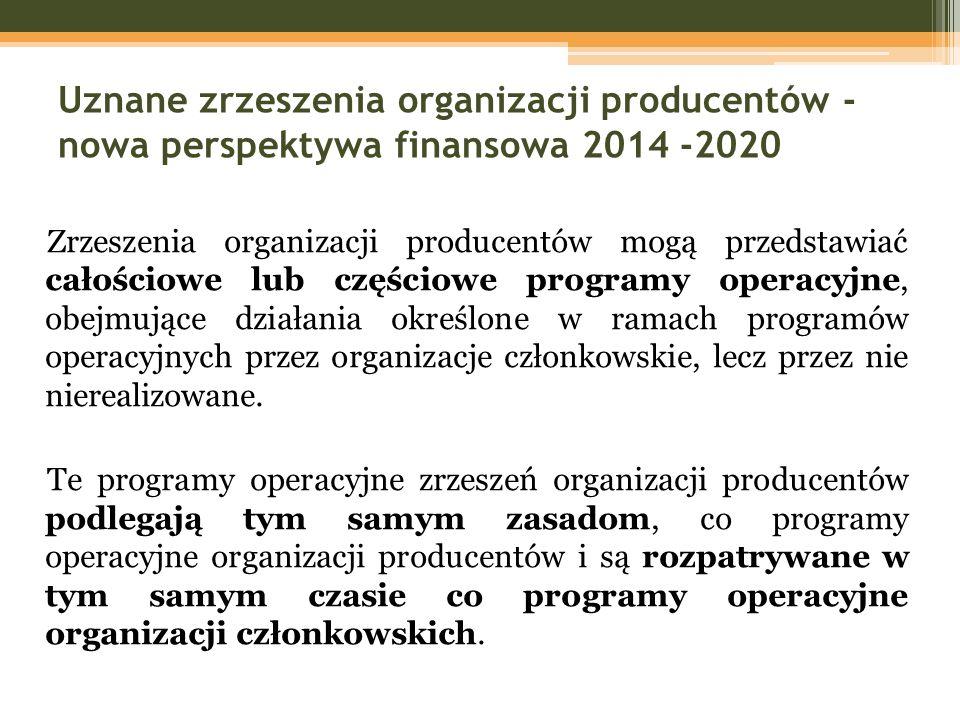 Uznane zrzeszenia organizacji producentów - nowa perspektywa finansowa 2014 -2020 Zrzeszenia organizacji producentów mogą przedstawiać całościowe lub