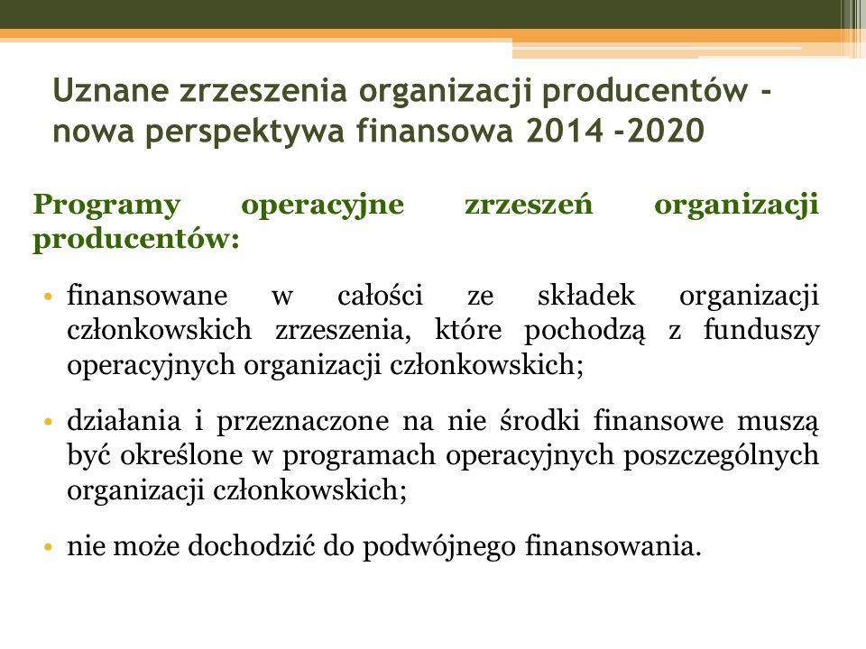 Uznane zrzeszenia organizacji producentów - nowa perspektywa finansowa 2014 -2020 Programy operacyjne zrzeszeń organizacji producentów: finansowane w całości ze składek organizacji członkowskich zrzeszenia, które pochodzą z funduszy operacyjnych organizacji członkowskich; działania i przeznaczone na nie środki finansowe muszą być określone w programach operacyjnych poszczególnych organizacji członkowskich; nie może dochodzić do podwójnego finansowania.