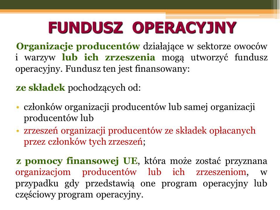 FUNDUSZ OPERACYJNY Organizacje producentów działające w sektorze owoców i warzyw lub ich zrzeszenia mogą utworzyć fundusz operacyjny. Fundusz ten jest