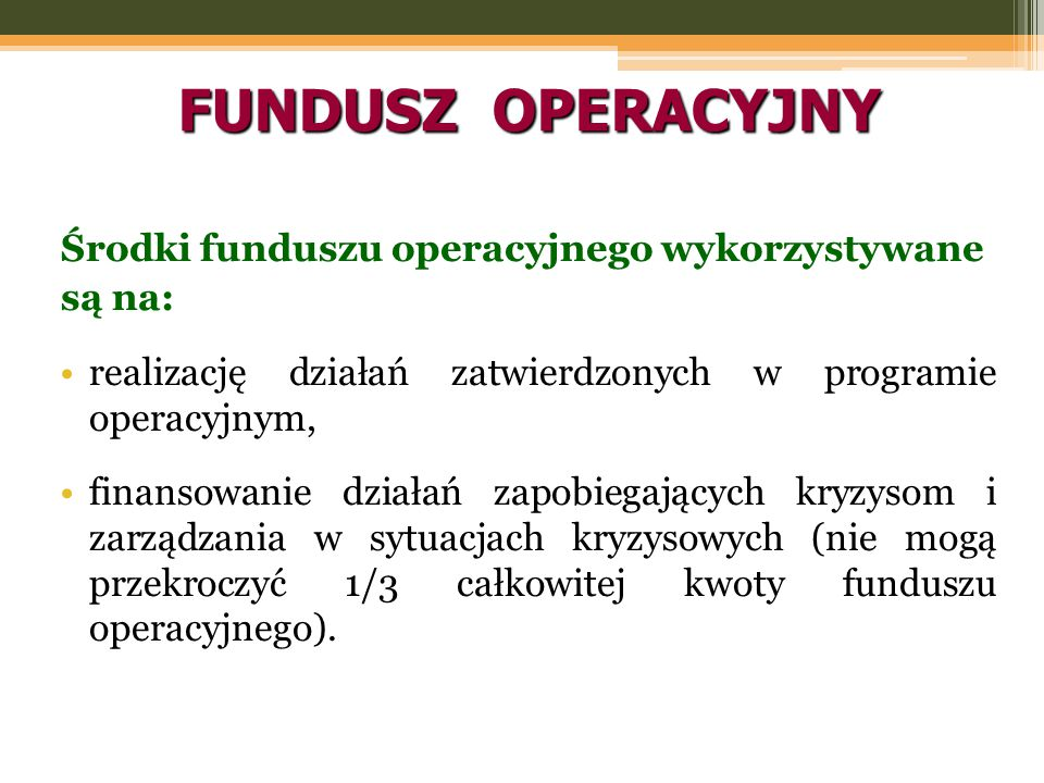 FUNDUSZ OPERACYJNY Środki funduszu operacyjnego wykorzystywane są na: realizację działań zatwierdzonych w programie operacyjnym, finansowanie działań zapobiegających kryzysom i zarządzania w sytuacjach kryzysowych (nie mogą przekroczyć 1/3 całkowitej kwoty funduszu operacyjnego).