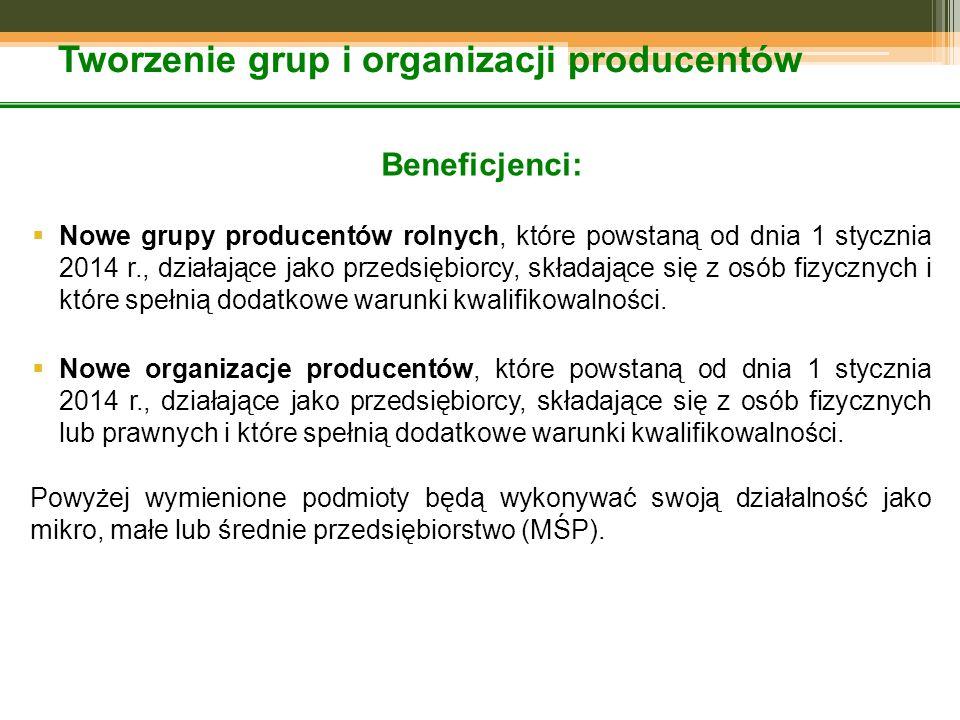 Tworzenie grup i organizacji producentów Beneficjenci:  Nowe grupy producentów rolnych, które powstaną od dnia 1 stycznia 2014 r., działające jako przedsiębiorcy, składające się z osób fizycznych i które spełnią dodatkowe warunki kwalifikowalności.