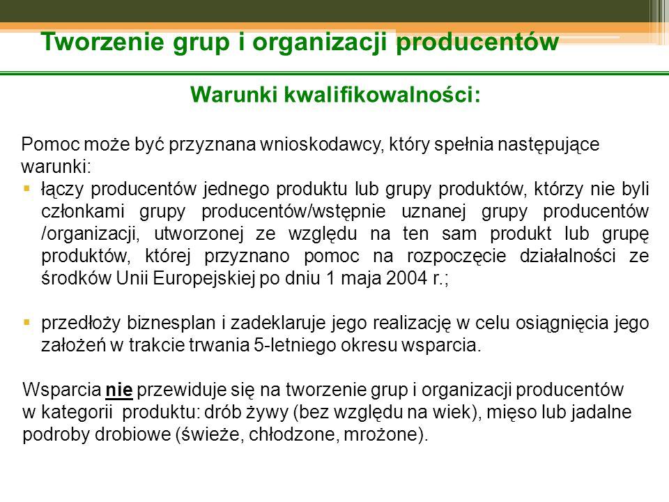 Tworzenie grup i organizacji producentów Warunki kwalifikowalności: Pomoc może być przyznana wnioskodawcy, który spełnia następujące warunki:  łączy producentów jednego produktu lub grupy produktów, którzy nie byli członkami grupy producentów/wstępnie uznanej grupy producentów /organizacji, utworzonej ze względu na ten sam produkt lub grupę produktów, której przyznano pomoc na rozpoczęcie działalności ze środków Unii Europejskiej po dniu 1 maja 2004 r.;  przedłoży biznesplan i zadeklaruje jego realizację w celu osiągnięcia jego założeń w trakcie trwania 5-letniego okresu wsparcia.