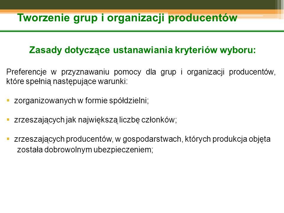 Tworzenie grup i organizacji producentów Zasady dotyczące ustanawiania kryteriów wyboru: Preferencje w przyznawaniu pomocy dla grup i organizacji producentów, które spełnią następujące warunki:  zorganizowanych w formie spółdzielni;  zrzeszających jak największą liczbę członków;  zrzeszających producentów, w gospodarstwach, których produkcja objęta została dobrowolnym ubezpieczeniem;