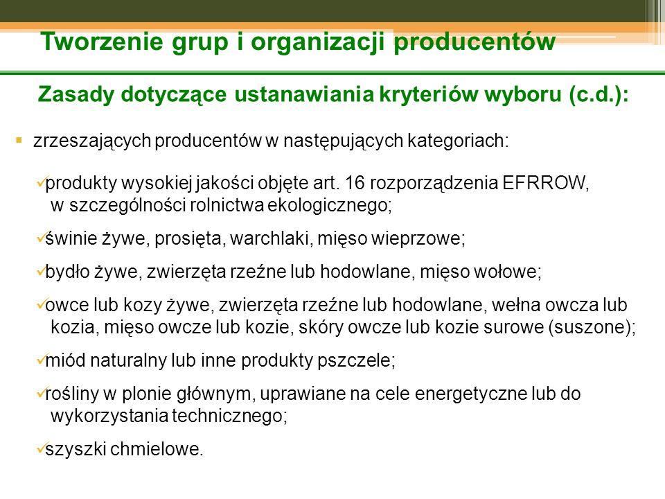 Tworzenie grup i organizacji producentów Zasady dotyczące ustanawiania kryteriów wyboru (c.d.):  zrzeszających producentów w następujących kategoriach: produkty wysokiej jakości objęte art.