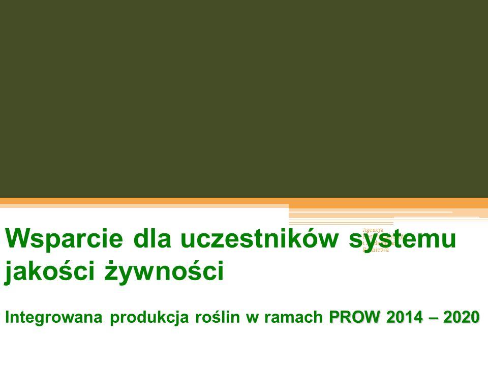 Agencja Restrukturyzacji i Modernizacji Rolnictwa Wsparcie dla uczestników systemu jakości żywności PROW 2014 – 2020 Integrowana produkcja roślin w ra