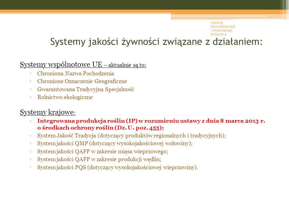 Systemy jakości żywności związane z działaniem: Systemy wspólnotowe UE – aktualnie są to: ▫Chroniona Nazwa Pochodzenia ▫Chronione Oznaczenie Geograficzne ▫Gwarantowana Tradycyjna Specjalność ▫Rolnictwo ekologiczne Systemy krajowe : ▫Integrowana produkcja roślin (IP) w rozumieniu ustawy z dnia 8 marca 2013 r.