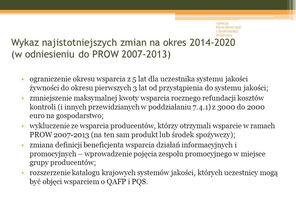 Wykaz najistotniejszych zmian na okres 2014-2020 (w odniesieniu do PROW 2007-2013) ograniczenie okresu wsparcia z 5 lat dla uczestnika systemu jakości żywności do okresu pierwszych 3 lat od przystąpienia do systemu jakości; zmniejszenie maksymalnej kwoty wsparcia rocznego refundacji kosztów kontroli (i innych przewidzianych w poddziałaniu 7.4.1) z 3000 do 2000 euro na gospodarstwo; wykluczenie ze wsparcia producentów, którzy otrzymali wsparcie w ramach PROW 2007-2013 (na ten sam produkt lub środek spożywczy); zmiana definicji beneficjenta wsparcia działań informacyjnych i promocyjnych – wprowadzenie pojęcia zespołu promocyjnego w miejsce grupy producentów; rozszerzenie katalogu krajowych systemów jakości, których uczestnicy mogą być objęci wsparciem o QAFP i PQS.