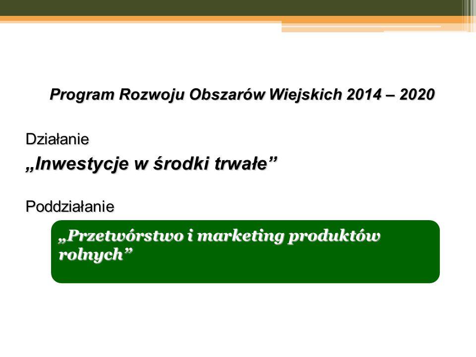"""Program Rozwoju Obszarów Wiejskich 2014 – 2020 Działanie """"Inwestycje w środki trwałe"""" Poddziałanie """"Przetwórstwo i marketing produktów rolnych"""""""