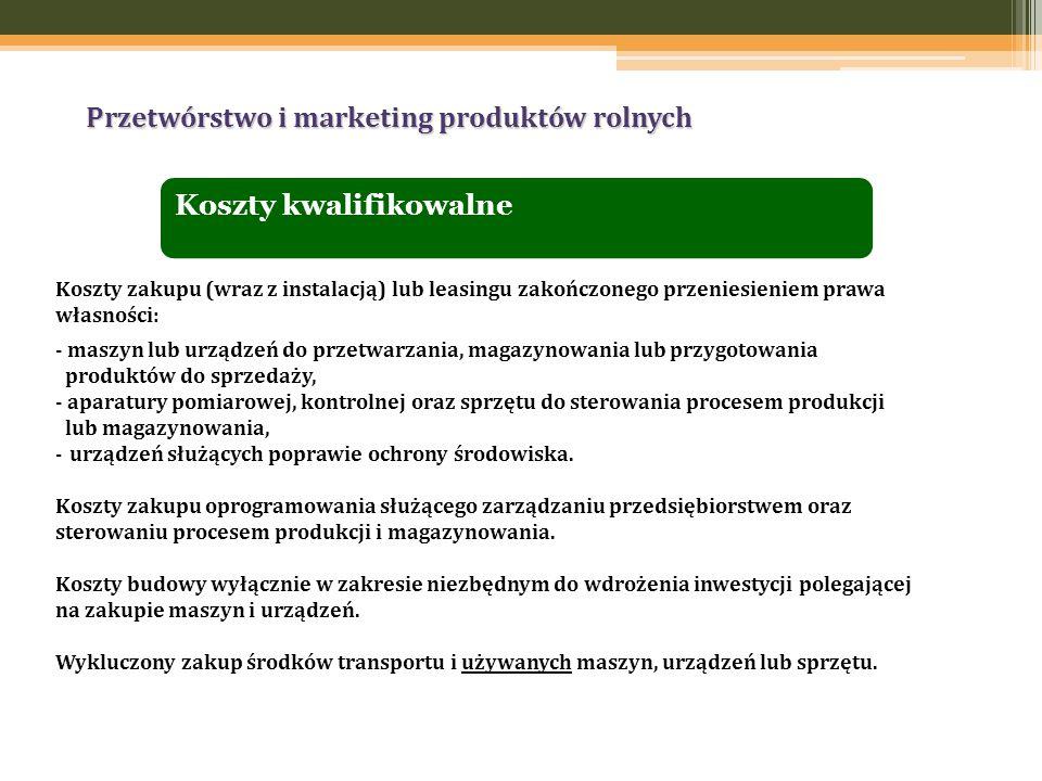 Przetwórstwo i marketing produktów rolnych Koszty kwalifikowalne Koszty zakupu (wraz z instalacją) lub leasingu zakończonego przeniesieniem prawa włas