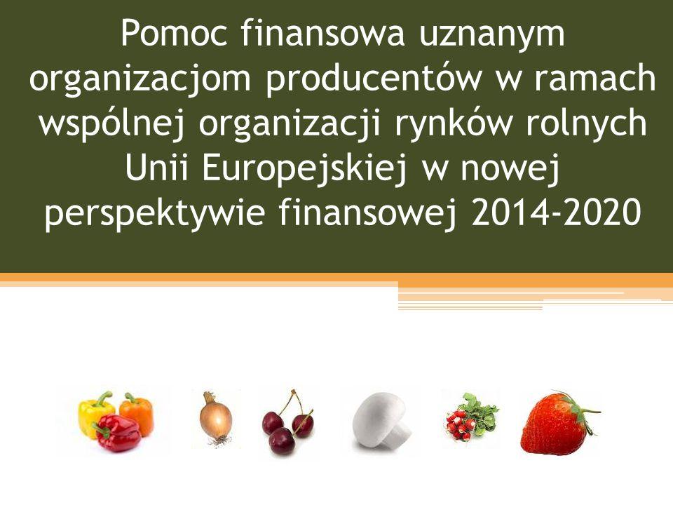 Pomoc finansowa uznanym organizacjom producentów w ramach wspólnej organizacji rynków rolnych Unii Europejskiej w nowej perspektywie finansowej 2014-2020