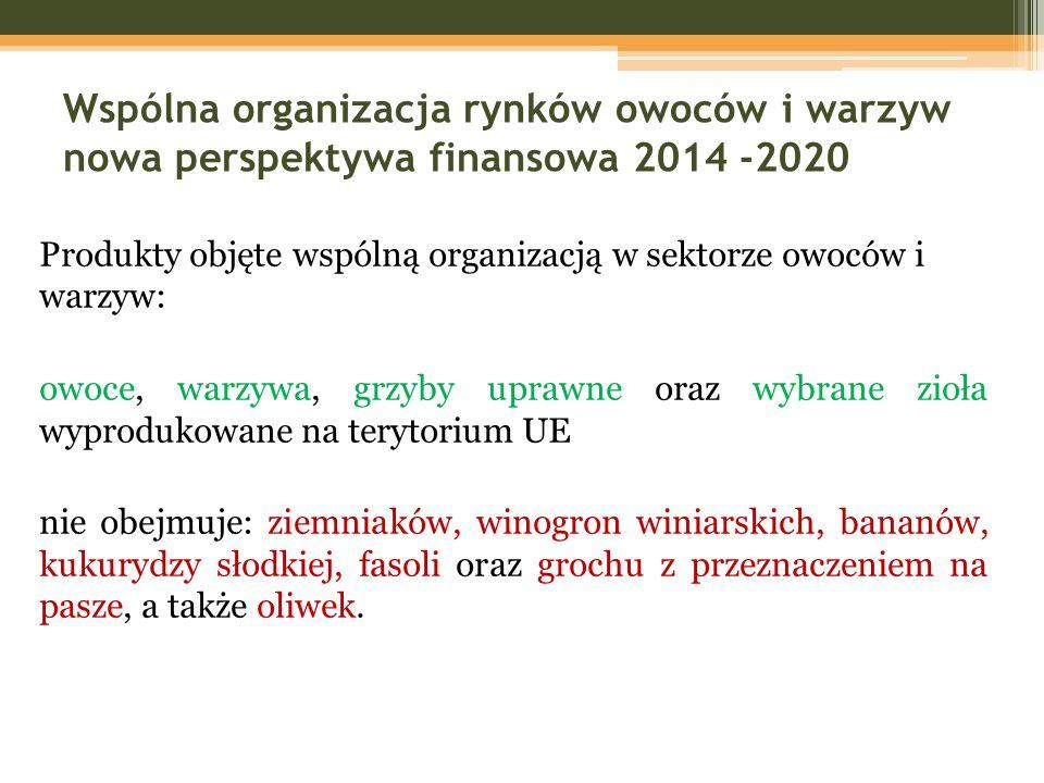 Wspólna organizacja rynków owoców i warzyw nowa perspektywa finansowa 2014 -2020 Produkty objęte wspólną organizacją w sektorze owoców i warzyw: owoce, warzywa, grzyby uprawne oraz wybrane zioła wyprodukowane na terytorium UE nie obejmuje: ziemniaków, winogron winiarskich, bananów, kukurydzy słodkiej, fasoli oraz grochu z przeznaczeniem na pasze, a także oliwek.