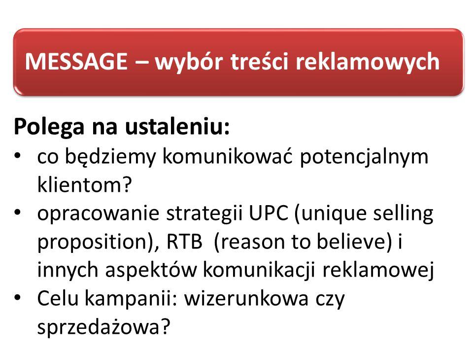 MESSAGE – wybór treści reklamowych Polega na ustaleniu: co będziemy komunikować potencjalnym klientom? opracowanie strategii UPC (unique selling propo