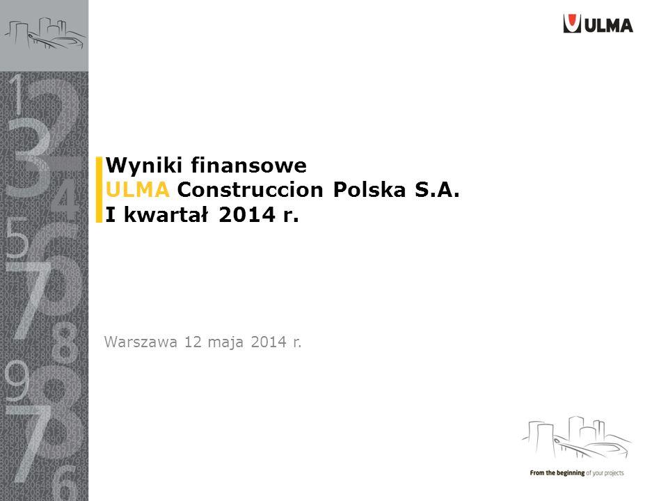 Wyniki finansowe ULMA Construccion Polska S.A. I kwartał 2014 r. Warszawa 12 maja 2014 r.