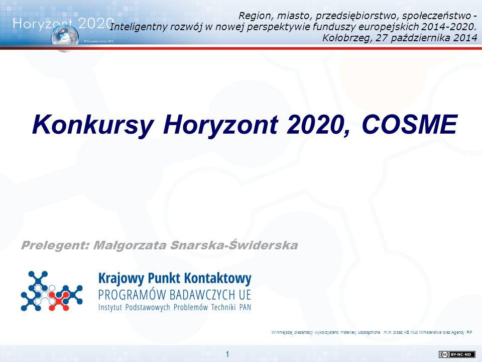 1 Konkursy Horyzont 2020, COSME Prelegent: Małgorzata Snarska-Świderska W niniejszej prezentacji wykorzystano materiały udostępnione m.in. przez KE i/