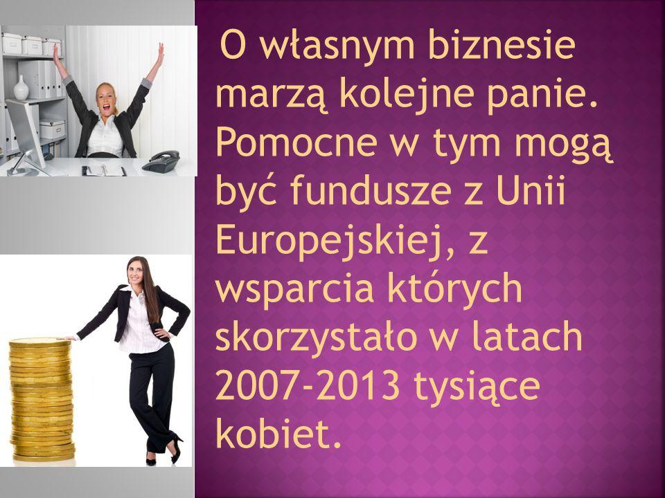 O własnym biznesie marzą kolejne panie. Pomocne w tym mogą być fundusze z Unii Europejskiej, z wsparcia których skorzystało w latach 2007-2013 tysiące