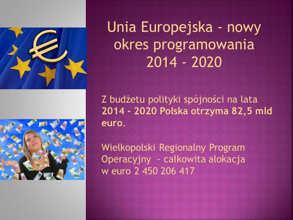 Unia Europejska - nowy okres programowania 2014 - 2020 Z budżetu polityki spójności na lata 2014 - 2020 Polska otrzyma 82,5 mld euro. Wielkopolski Reg