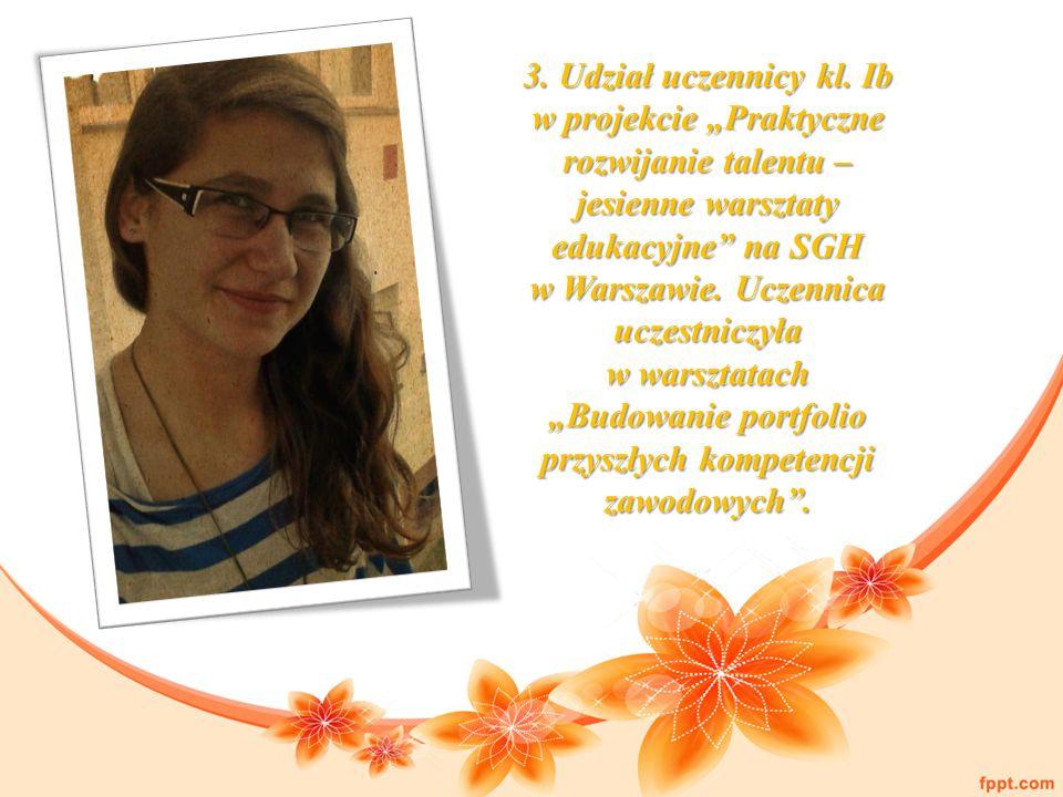 """3. Udział uczennicy kl. Ib w projekcie """"Praktyczne rozwijanie talentu – jesienne warsztaty edukacyjne"""" na SGH w Warszawie. Uczennica uczestniczyła w w"""