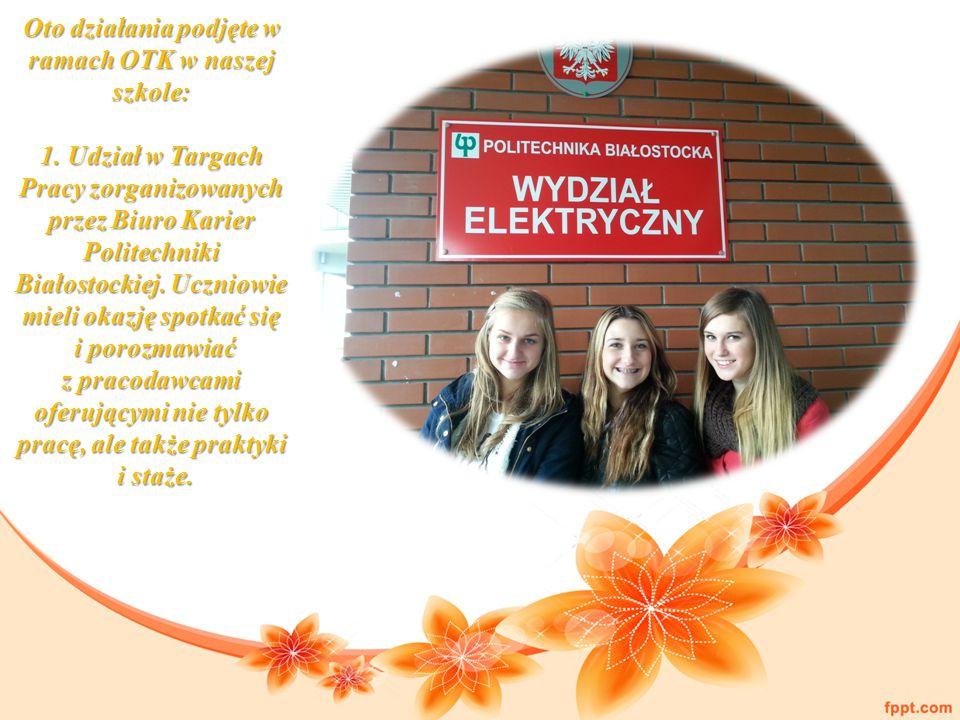 Oto działania podjęte w ramach OTK w naszej szkole: 1. Udział w Targach Pracy zorganizowanych przez Biuro Karier Politechniki Białostockiej. Uczniowie