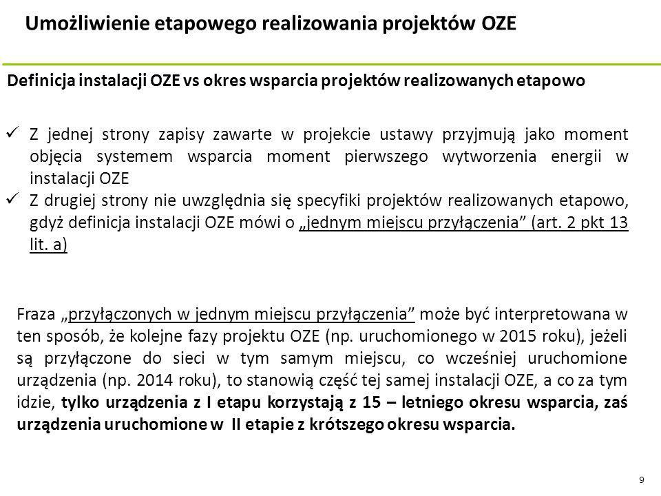 """9 Z jednej strony zapisy zawarte w projekcie ustawy przyjmują jako moment objęcia systemem wsparcia moment pierwszego wytworzenia energii w instalacji OZE Z drugiej strony nie uwzględnia się specyfiki projektów realizowanych etapowo, gdyż definicja instalacji OZE mówi o """"jednym miejscu przyłączenia (art."""