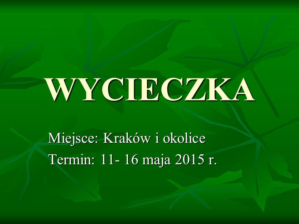 WYCIECZKA Miejsce: Kraków i okolice Termin: 11- 16 maja 2015 r.