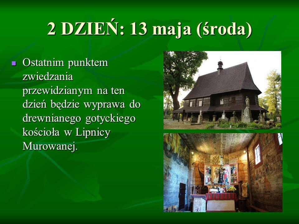 2 DZIEŃ: 13 maja (środa) Ostatnim punktem zwiedzania przewidzianym na ten dzień będzie wyprawa do drewnianego gotyckiego kościoła w Lipnicy Murowanej.