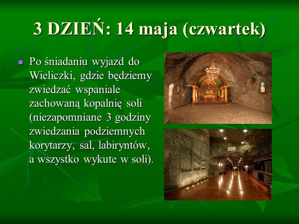 3 DZIEŃ: 14 maja (czwartek) Po śniadaniu wyjazd do Wieliczki, gdzie będziemy zwiedzać wspaniale zachowaną kopalnię soli (niezapomniane 3 godziny zwiedzania podziemnych korytarzy, sal, labiryntów, a wszystko wykute w soli).