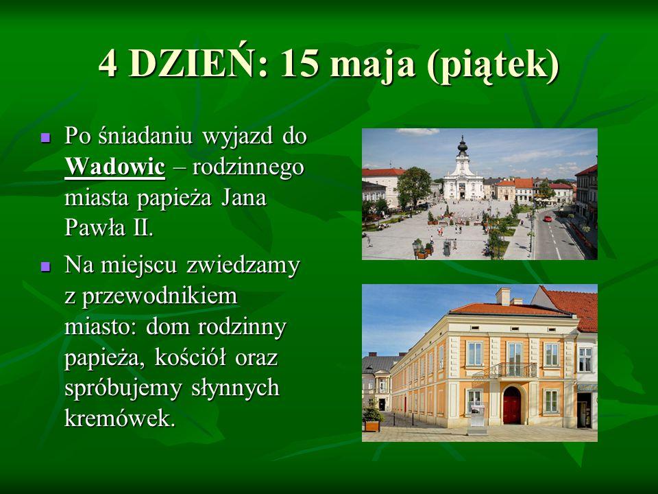 4 DZIEŃ: 15 maja (piątek) Po śniadaniu wyjazd do Wadowic – rodzinnego miasta papieża Jana Pawła II. Po śniadaniu wyjazd do Wadowic – rodzinnego miasta