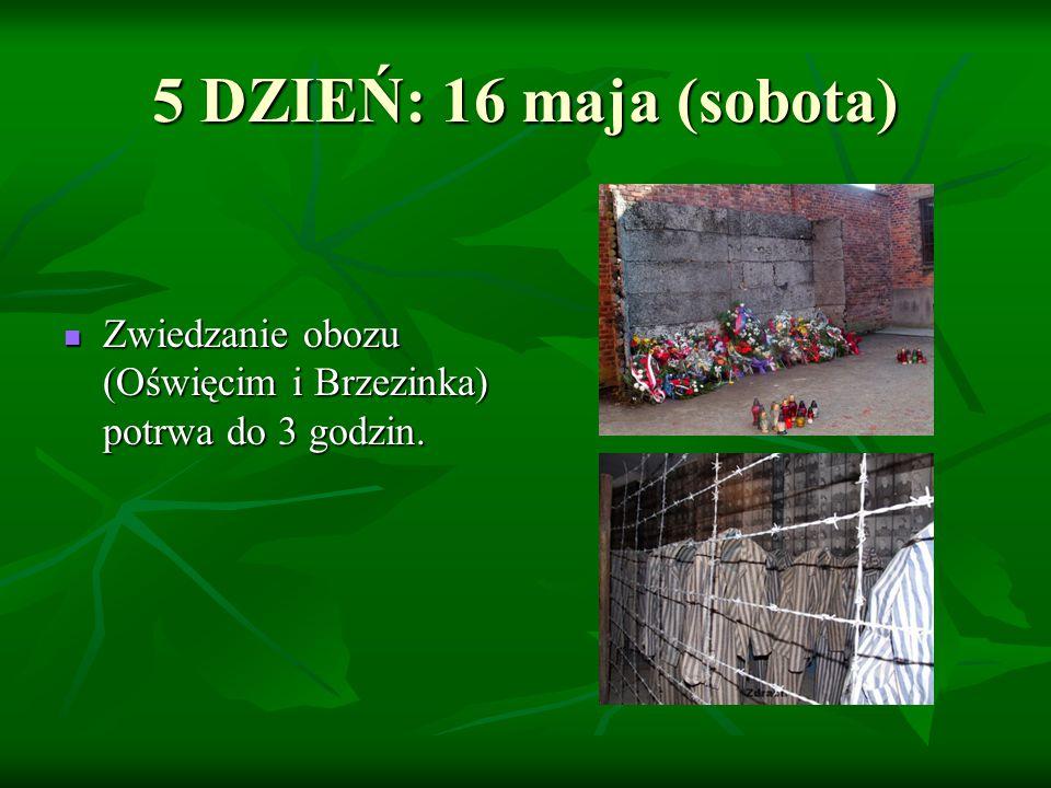 5 DZIEŃ: 16 maja (sobota) Zwiedzanie obozu (Oświęcim i Brzezinka) potrwa do 3 godzin. Zwiedzanie obozu (Oświęcim i Brzezinka) potrwa do 3 godzin.