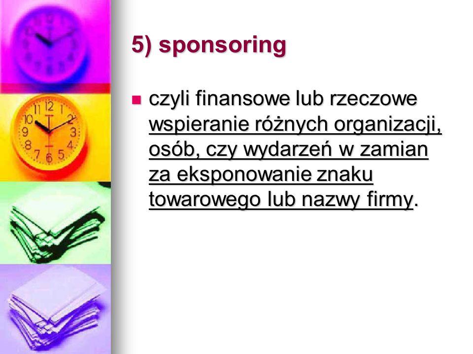 5) sponsoring czyli finansowe lub rzeczowe wspieranie różnych organizacji, osób, czy wydarzeń w zamian za eksponowanie znaku towarowego lub nazwy firm
