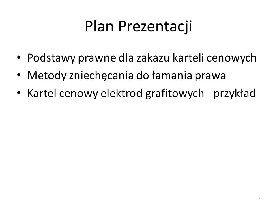 Plan Prezentacji Podstawy prawne dla zakazu karteli cenowych Metody zniechęcania do łamania prawa Kartel cenowy elektrod grafitowych - przykład 2
