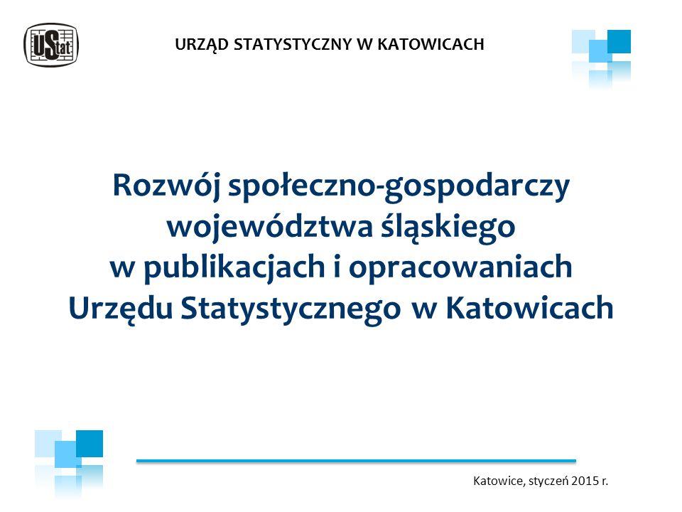 URZĄD STATYSTYCZNY W KATOWICACH Rozwój społeczno-gospodarczy województwa śląskiego w publikacjach i opracowaniach Urzędu Statystycznego w Katowicach Katowice, styczeń 2015 r.