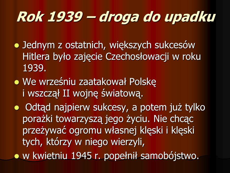Rok 1939 – droga do upadku Jednym z ostatnich, większych sukcesów Hitlera było zajęcie Czechosłowacji w roku 1939. Jednym z ostatnich, większych sukce