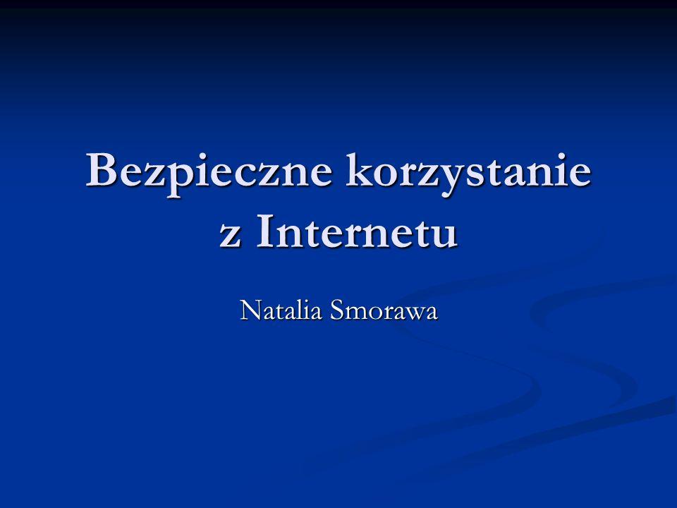 Bezpieczne korzystanie z Internetu Natalia Smorawa