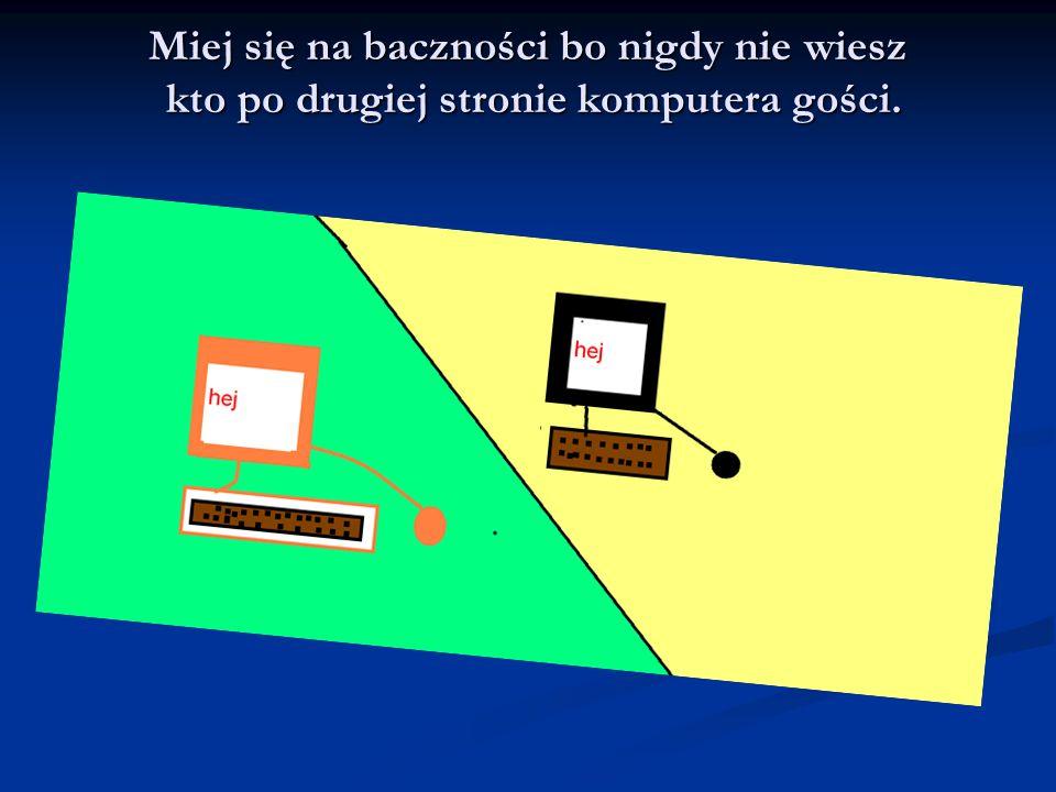 Miej się na baczności bo nigdy nie wiesz kto po drugiej stronie komputera gości.