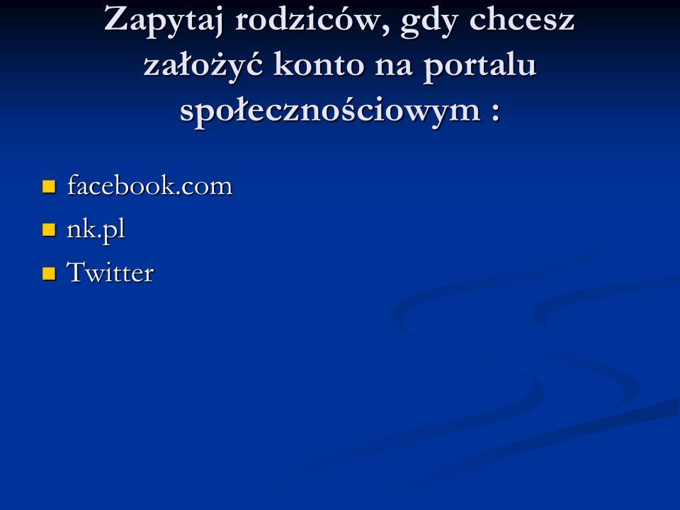 Zapytaj rodziców, gdy chcesz założyć konto na portalu społecznościowym : facebook.com facebook.com nk.pl nk.pl Twitter Twitter