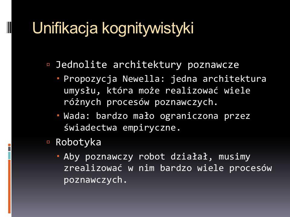 Unifikacja kognitywistyki  Jednolite architektury poznawcze  Propozycja Newella: jedna architektura umysłu, która może realizować wiele różnych procesów poznawczych.