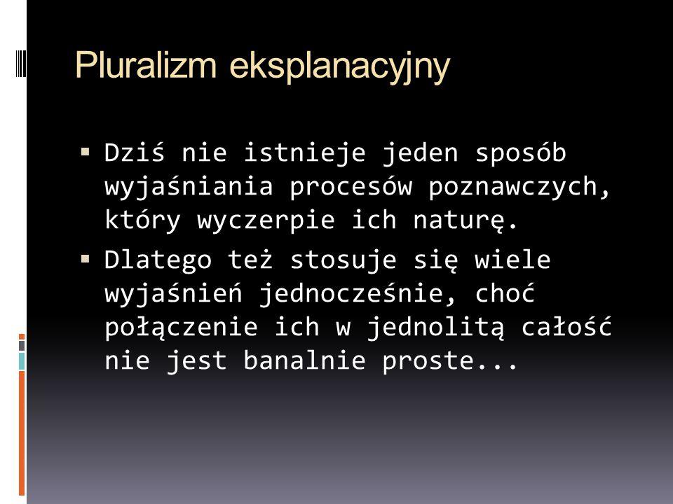 Pluralizm eksplanacyjny  Dziś nie istnieje jeden sposób wyjaśniania procesów poznawczych, który wyczerpie ich naturę.