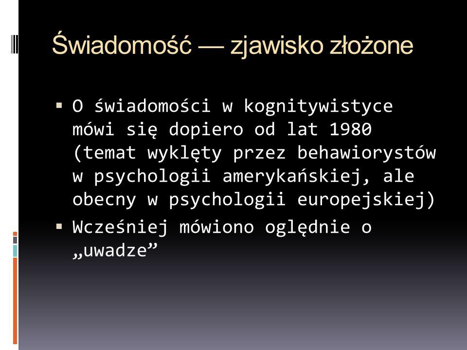 """Świadomość — zjawisko złożone  O świadomości w kognitywistyce mówi się dopiero od lat 1980 (temat wyklęty przez behawiorystów w psychologii amerykańskiej, ale obecny w psychologii europejskiej)  Wcześniej mówiono oględnie o """"uwadze"""