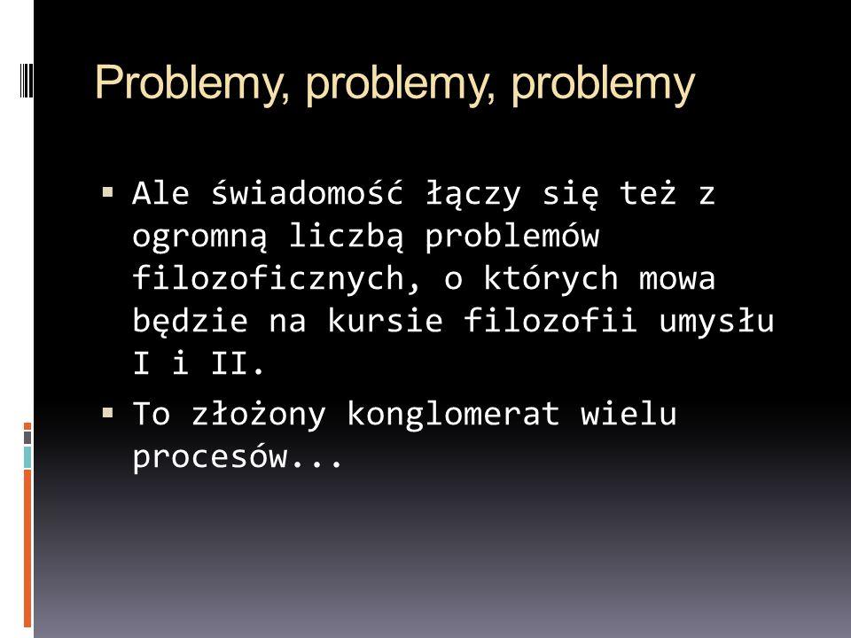 Problemy, problemy, problemy  Ale świadomość łączy się też z ogromną liczbą problemów filozoficznych, o których mowa będzie na kursie filozofii umysłu I i II.