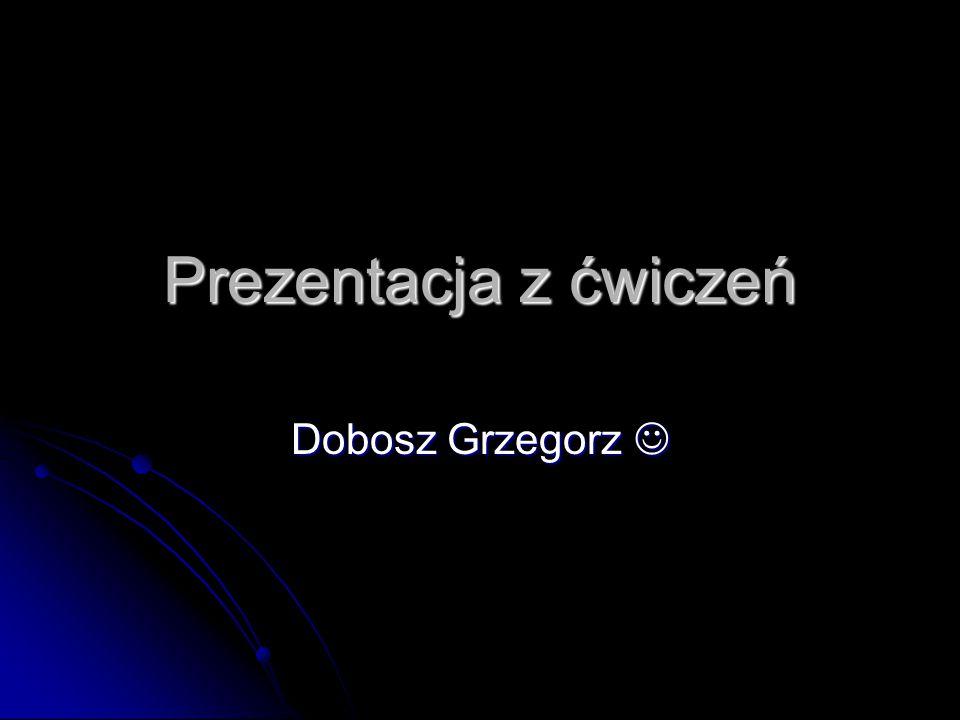 Prezentacja z ćwiczeń Dobosz Grzegorz