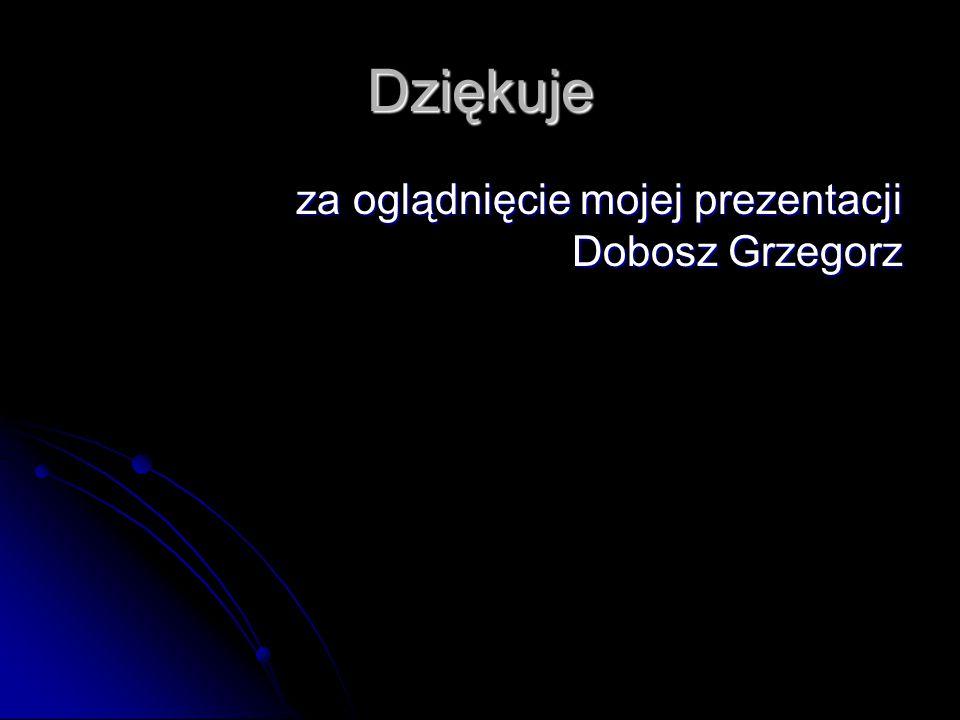 Dziękuje za oglądnięcie mojej prezentacji Dobosz Grzegorz