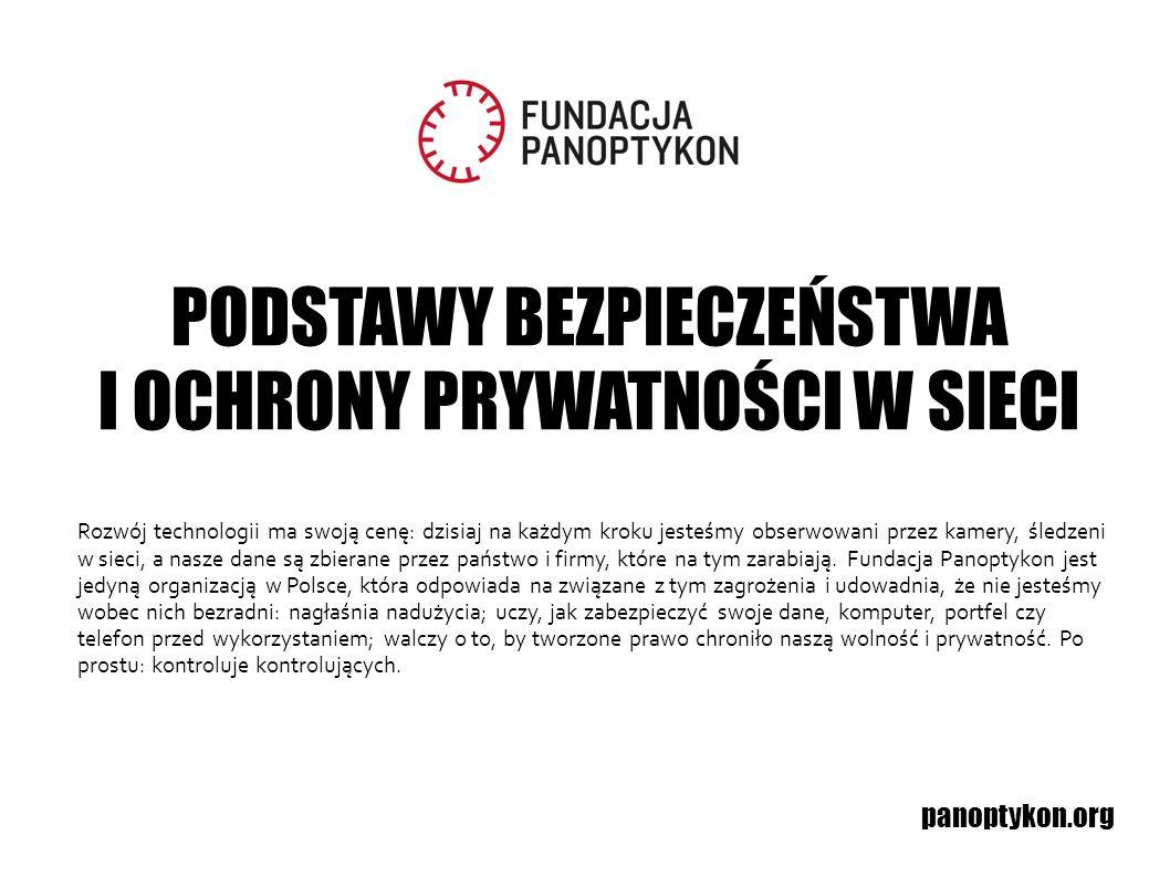PODSTAWY BEZPIECZEŃSTWA I OCHRONY PRYWATNOŚCI W SIECI panoptykon.org Rozwój technologii ma swoją cenę: dzisiaj na każdym kroku jesteśmy obserwowani pr