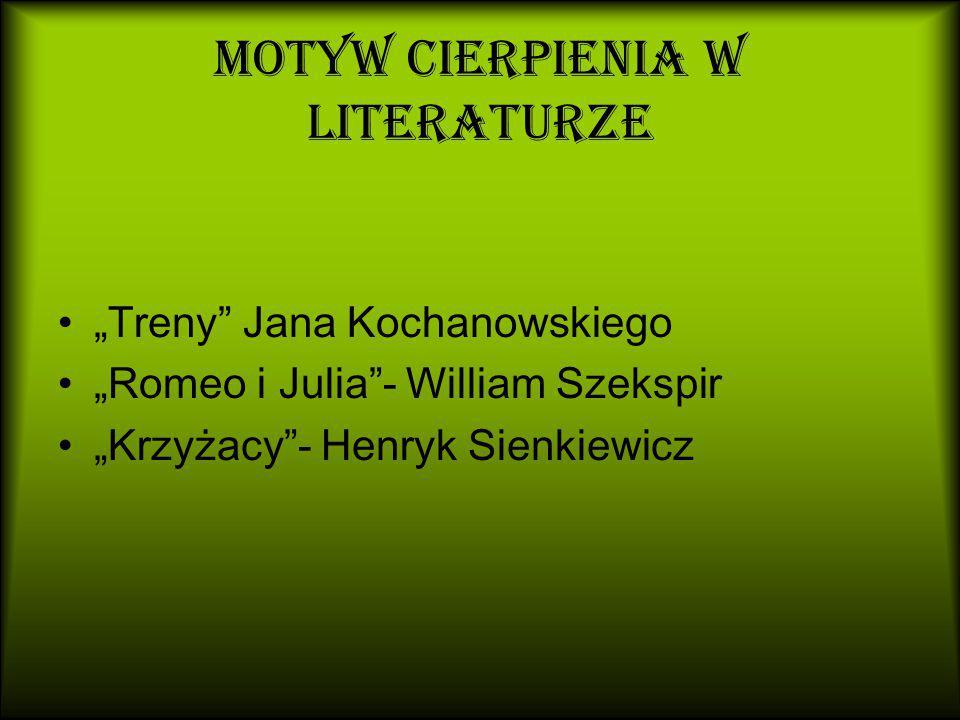"""Motyw cierpienia w literaturze """"Treny Jana Kochanowskiego """"Romeo i Julia - William Szekspir """"Krzyżacy - Henryk Sienkiewicz"""