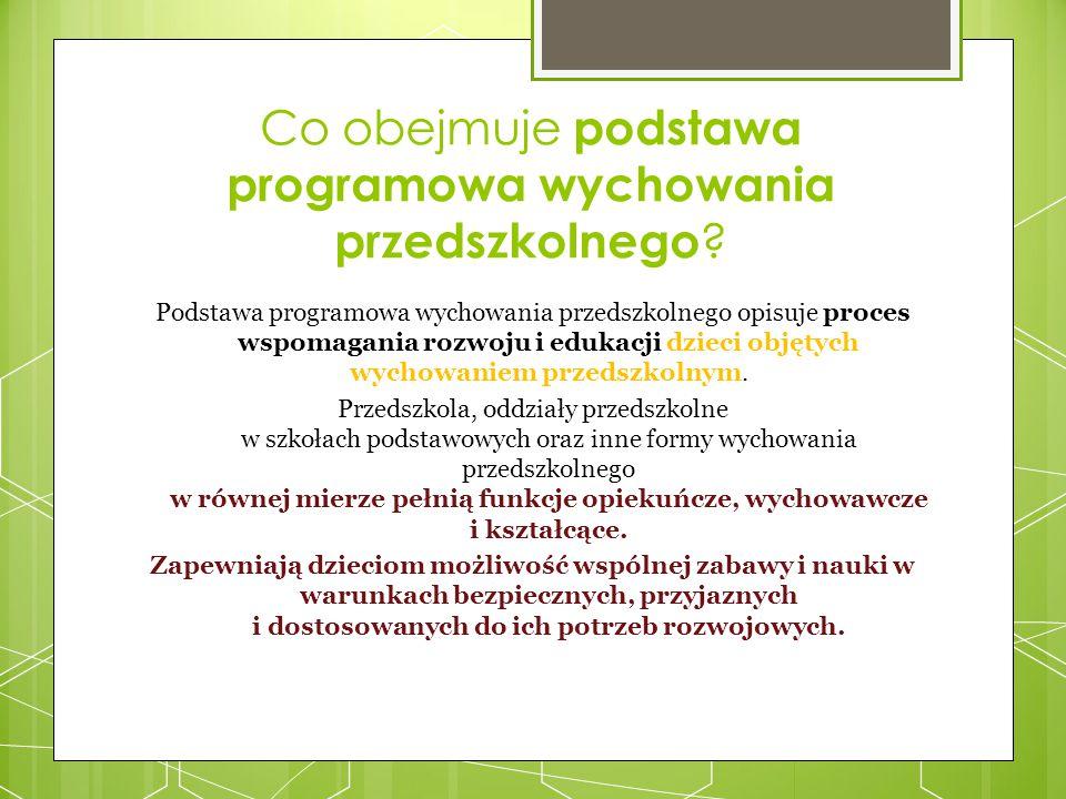 Co obejmuje podstawa programowa wychowania przedszkolnego ? Podstawa programowa wychowania przedszkolnego opisuje proces wspomagania rozwoju i edukacj