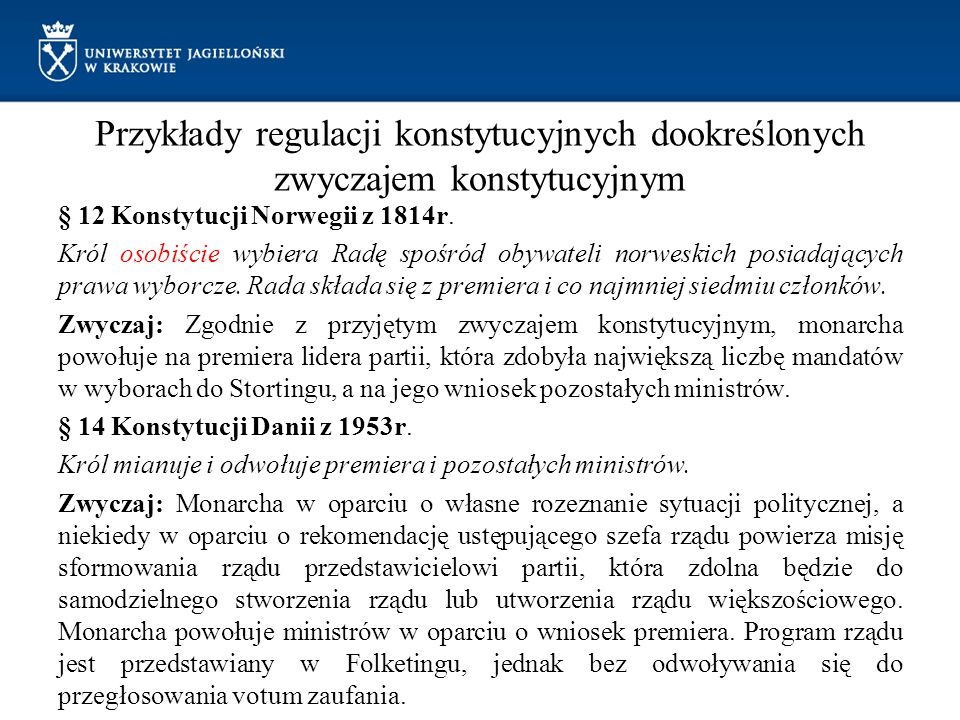 Przykłady regulacji konstytucyjnych dookreślonych zwyczajem konstytucyjnym § 12 Konstytucji Norwegii z 1814r. Król osobiście wybiera Radę spośród obyw