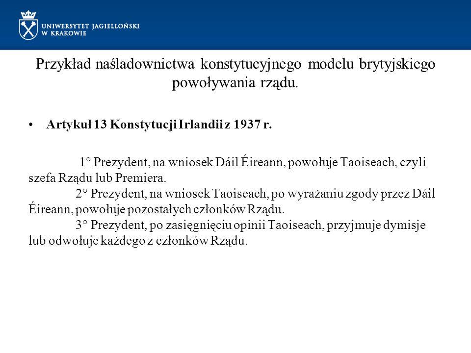Przykład naśladownictwa konstytucyjnego modelu brytyjskiego powoływania rządu. Artykuł 13 Konstytucji Irlandii z 1937 r. 1° Prezydent, na wniosek Dáil