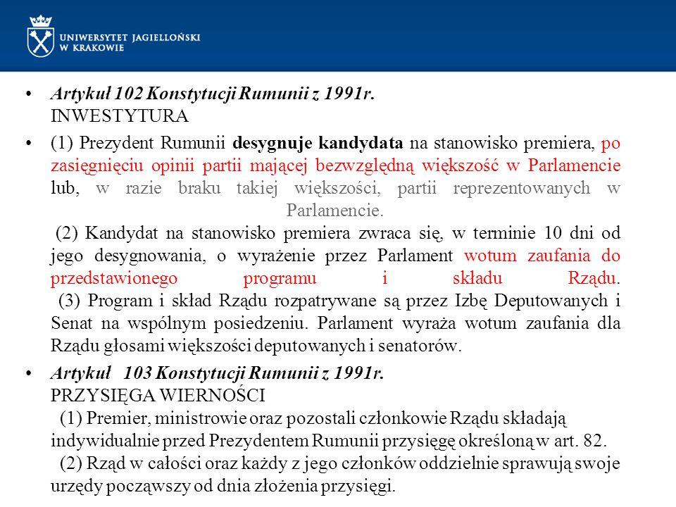 Artykuł 102 Konstytucji Rumunii z 1991r. INWESTYTURA (1) Prezydent Rumunii desygnuje kandydata na stanowisko premiera, po zasięgnięciu opinii partii m