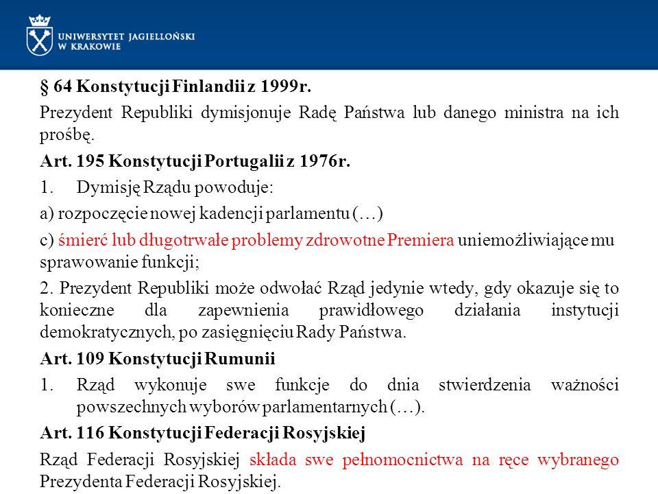 § 64 Konstytucji Finlandii z 1999r. Prezydent Republiki dymisjonuje Radę Państwa lub danego ministra na ich prośbę. Art. 195 Konstytucji Portugalii z